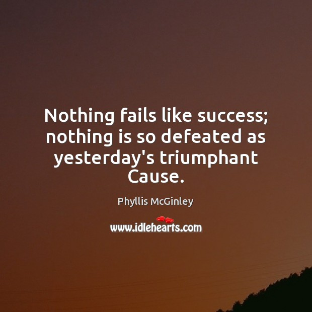 Nothing fails like success; nothing is so defeated as yesterday's triumphant Cause. Phyllis McGinley Picture Quote