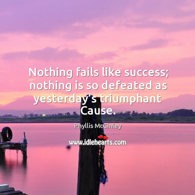 Nothing fails like success; nothing is so defeated as yesterday's triumphant cause. Image
