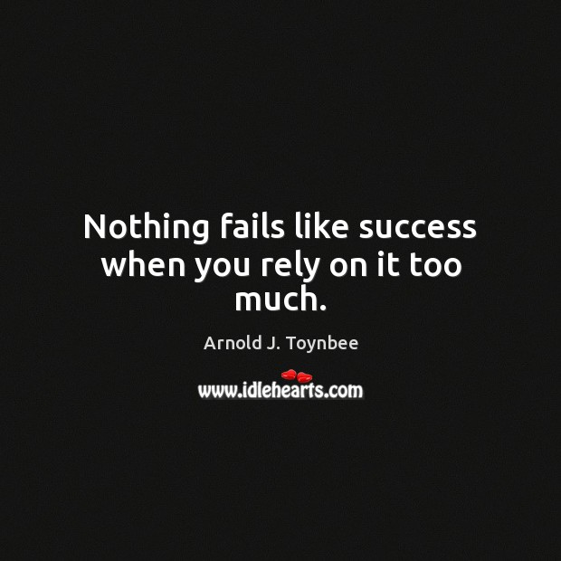 Nothing fails like success when you rely on it too much. Arnold J. Toynbee Picture Quote