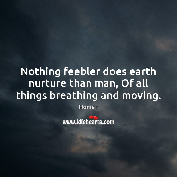 Nothing feebler does earth nurture than man, Of all things breathing and moving. Image
