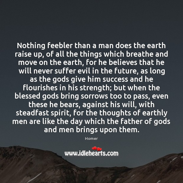 Nothing feebler than a man does the earth raise up, of all Image