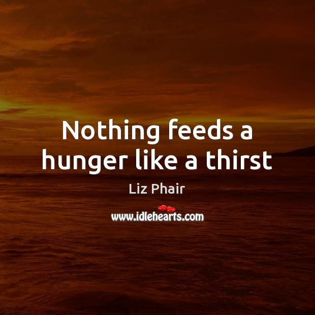 Nothing feeds a hunger like a thirst Liz Phair Picture Quote