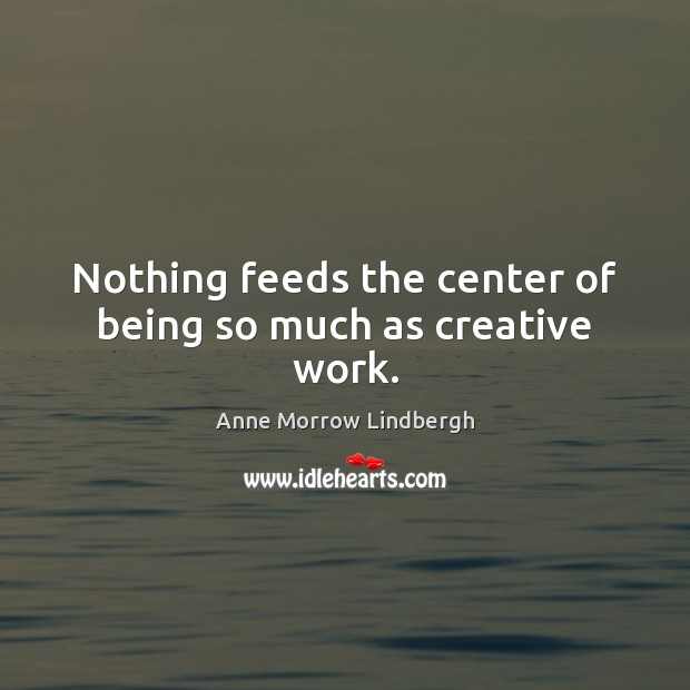Nothing feeds the center of being so much as creative work. Anne Morrow Lindbergh Picture Quote