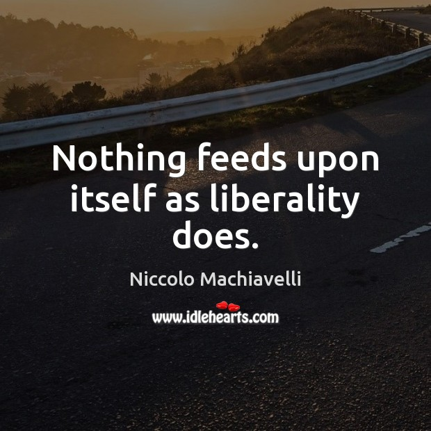 Image, Nothing feeds upon itself as liberality does.