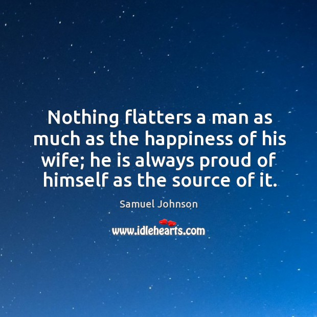 Image, Nothing flatters a man as much as the happiness of his wife; he is always proud of himself as the source of it.