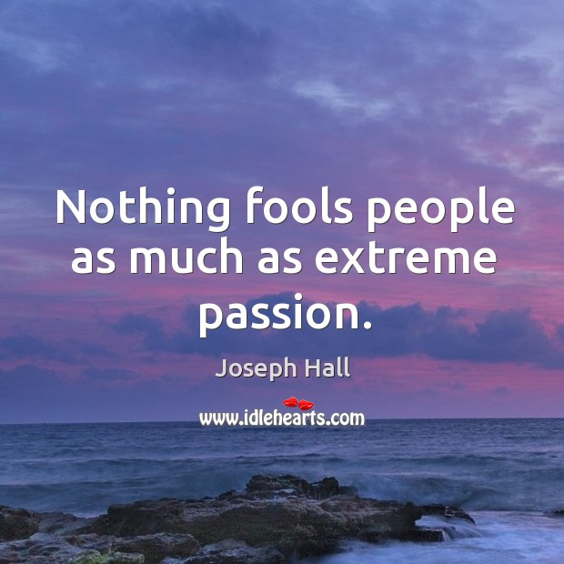 Nothing fools people as much as extreme passion. Joseph Hall Picture Quote