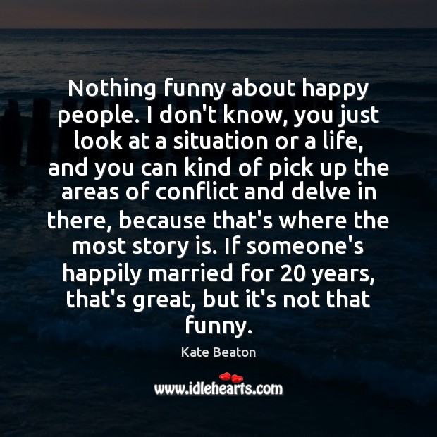 Nothing funny about happy people. I don't know, you just look at Image