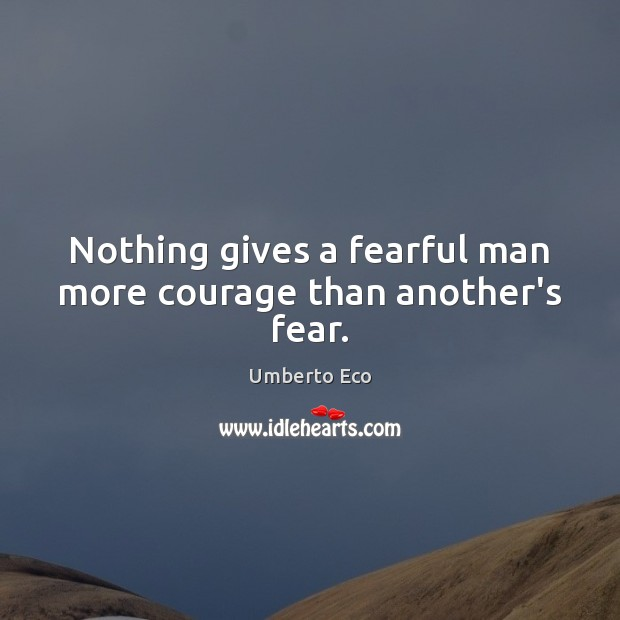 Nothing gives a fearful man more courage than another's fear. Umberto Eco Picture Quote