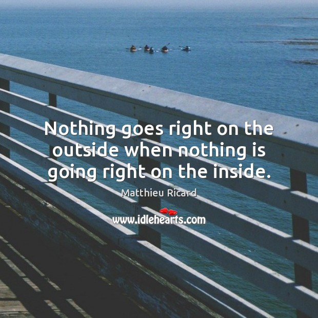 Nothing goes right on the outside when nothing is going right on the inside. Matthieu Ricard Picture Quote