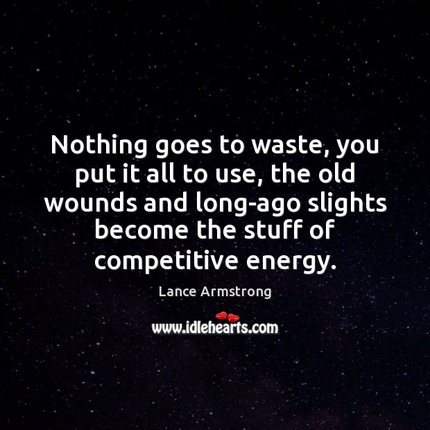 Nothing goes to waste, you put it all to use, the old Lance Armstrong Picture Quote