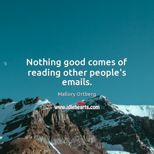 Nothing good comes of reading other people's emails. Mallory Ortberg Picture Quote
