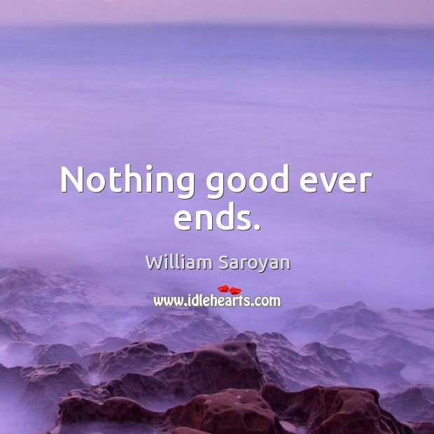 Nothing good ever ends. William Saroyan Picture Quote