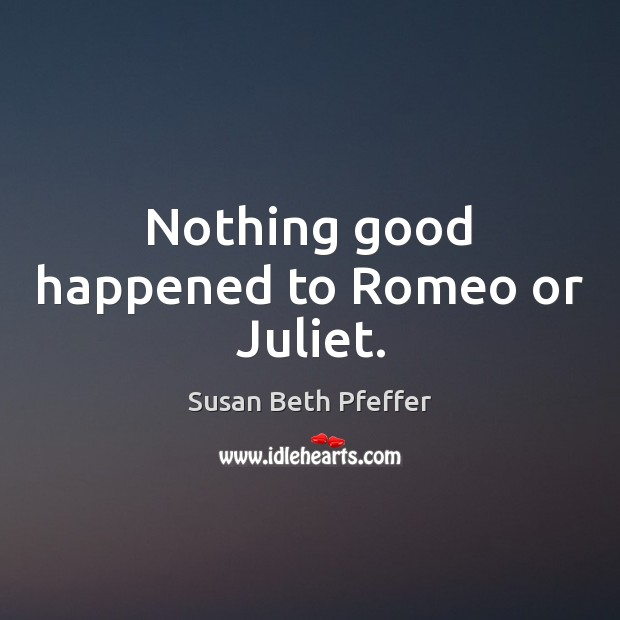 Nothing good happened to Romeo or Juliet. Image