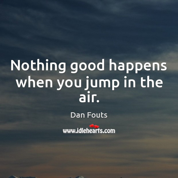 Nothing good happens when you jump in the air. Image