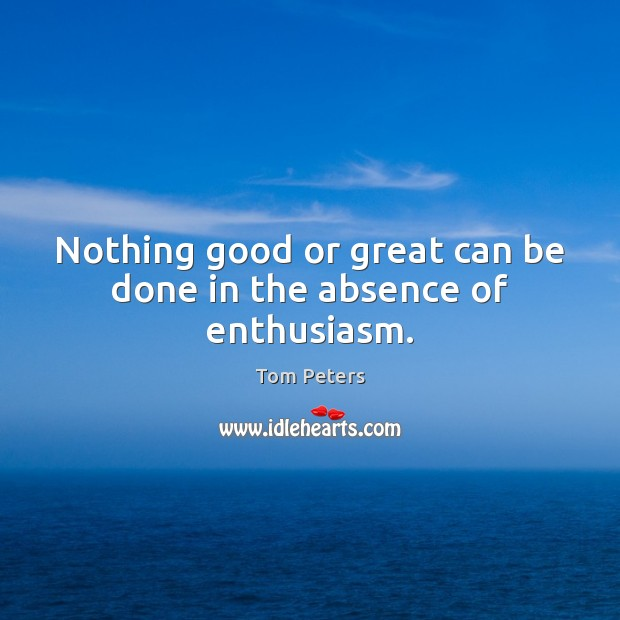 Image, Nothing good or great can be done in the absence of enthusiasm.