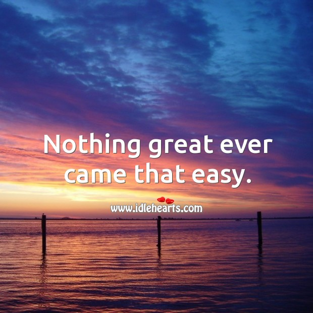 Nothing great ever came that easy. Image