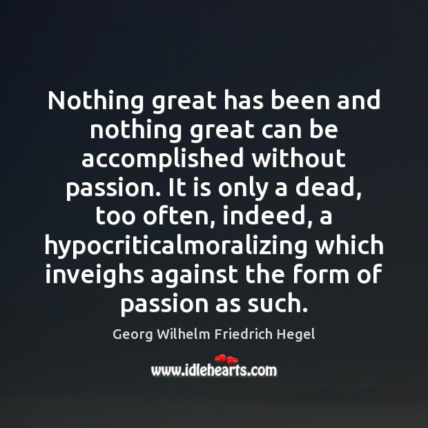 Nothing great has been and nothing great can be accomplished without passion. Georg Wilhelm Friedrich Hegel Picture Quote
