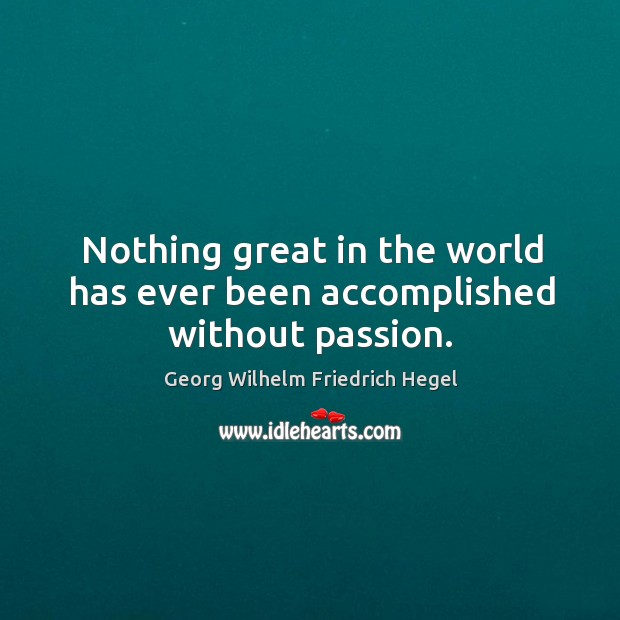 Nothing great in the world has ever been accomplished without passion. Image