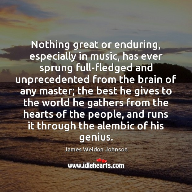 Nothing great or enduring, especially in music, has ever sprung full-fledged and James Weldon Johnson Picture Quote