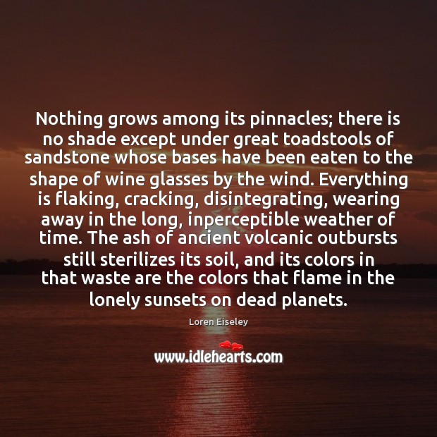 Nothing grows among its pinnacles; there is no shade except under great Loren Eiseley Picture Quote