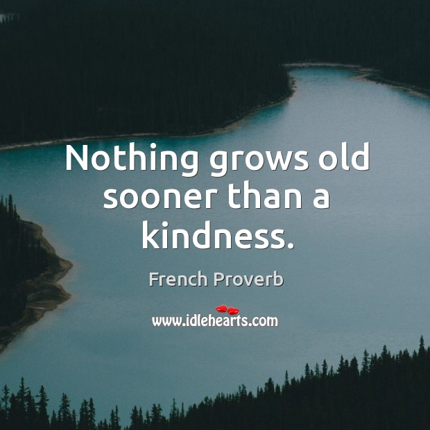 Image, Nothing grows old sooner than a kindness.
