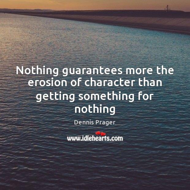 Nothing guarantees more the erosion of character than getting something for nothing Image