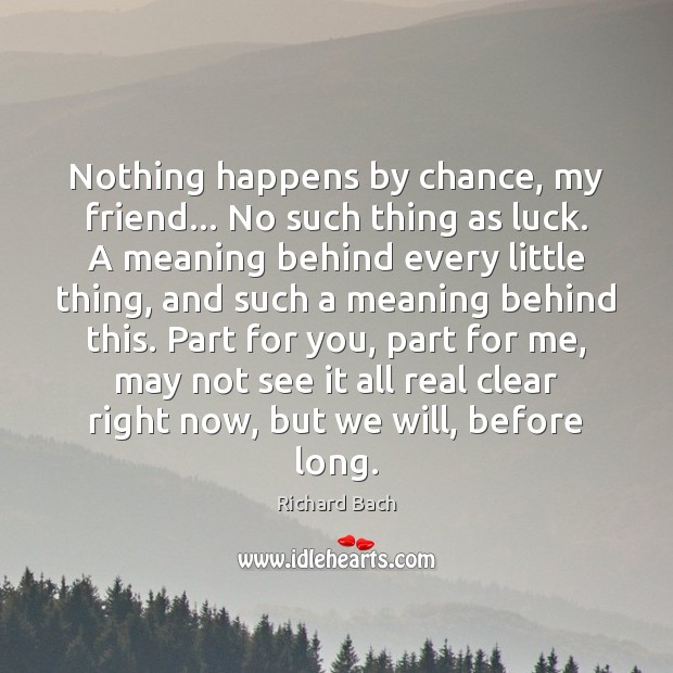 Nothing happens by chance, my friend… No such thing as luck. A Richard Bach Picture Quote