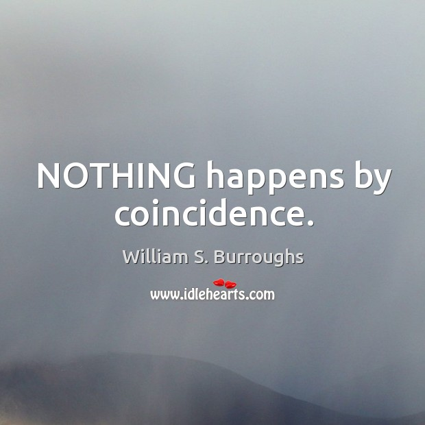 NOTHING happens by coincidence
