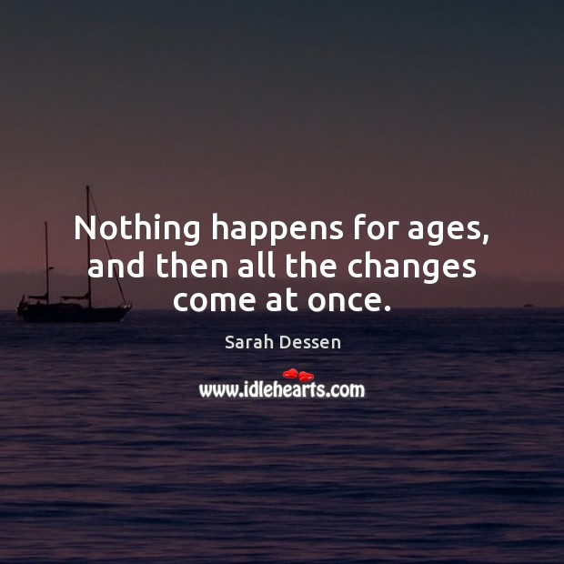 Nothing happens for ages, and then all the changes come at once. Sarah Dessen Picture Quote