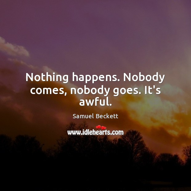 Nothing happens. Nobody comes, nobody goes. It's awful. Samuel Beckett Picture Quote