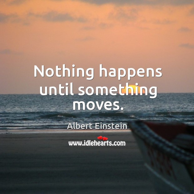 Nothing happens until something moves. Image