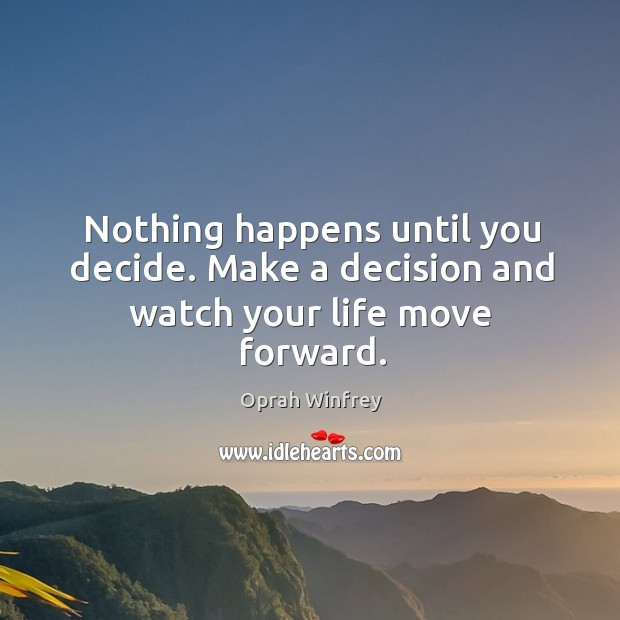 Image, Nothing happens until you decide. Make a decision and watch your life move forward.