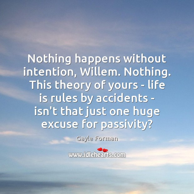 Nothing happens without intention, Willem. Nothing. This theory of yours – life Gayle Forman Picture Quote