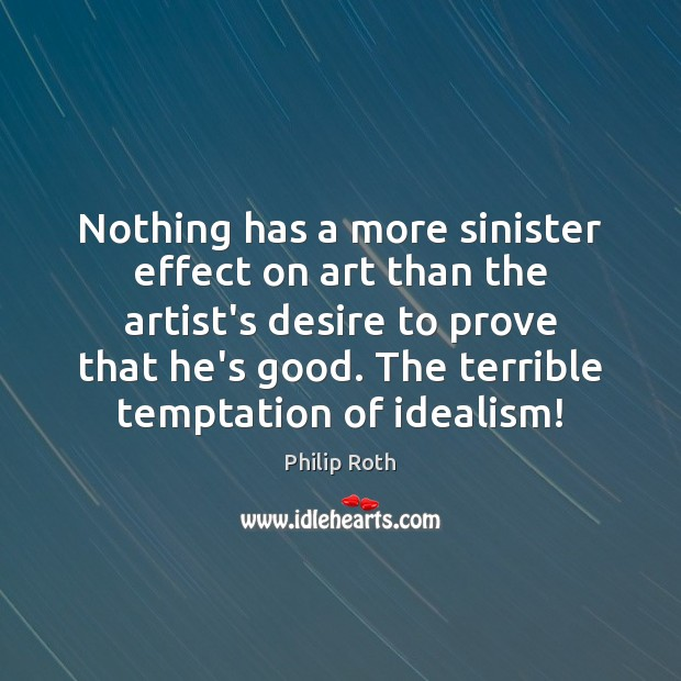 Nothing has a more sinister effect on art than the artist's desire Philip Roth Picture Quote