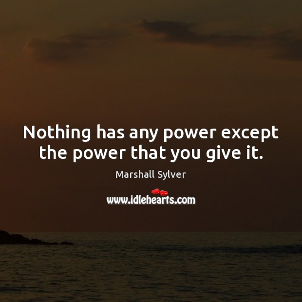 Nothing has any power except the power that you give it. Marshall Sylver Picture Quote