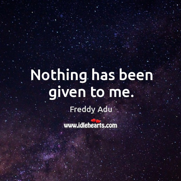 Nothing has been given to me. Freddy Adu Picture Quote