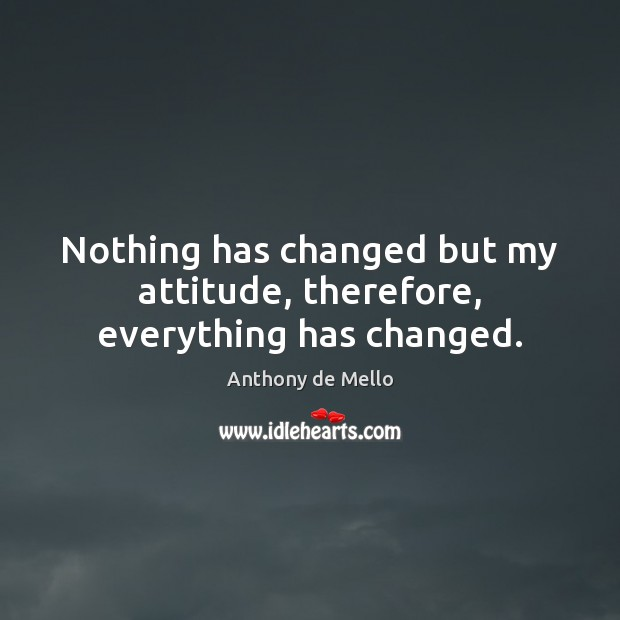 Nothing has changed but my attitude, therefore, everything has changed. Anthony de Mello Picture Quote
