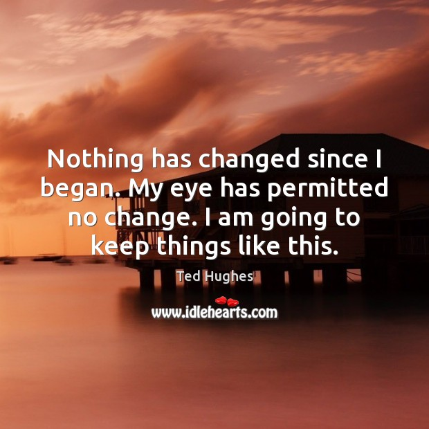 Nothing has changed since I began. My eye has permitted no change. Ted Hughes Picture Quote