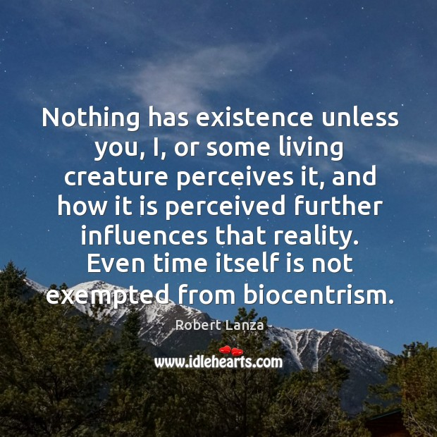 Nothing has existence unless you, i, or some living creature perceives it Robert Lanza Picture Quote
