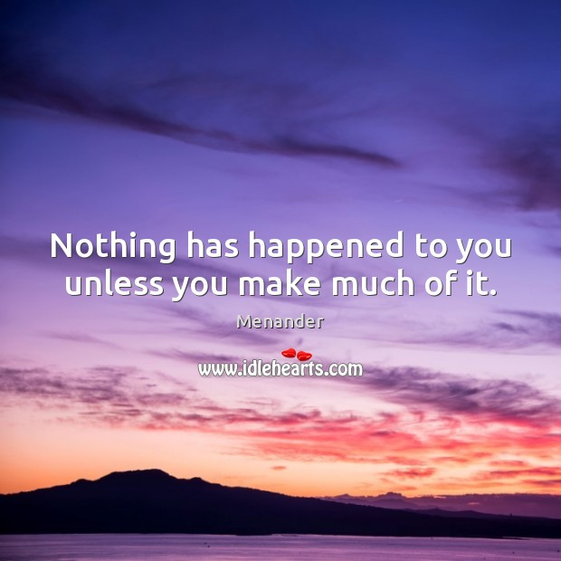 Nothing has happened to you unless you make much of it. Menander Picture Quote