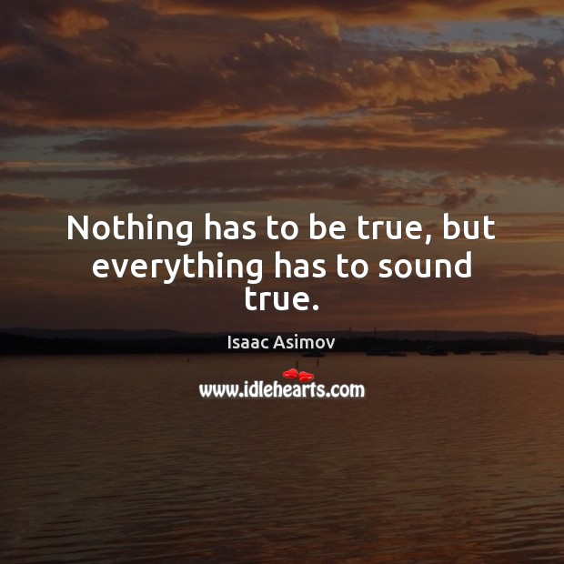 Nothing has to be true, but everything has to sound true. Image