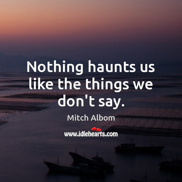 Nothing haunts us like the things we don't say. Mitch Albom Picture Quote