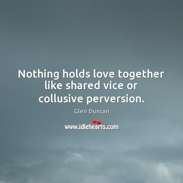 Image, Nothing holds love together like shared vice or collusive perversion.