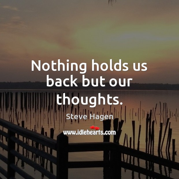 Nothing holds us back but our thoughts. Steve Hagen Picture Quote