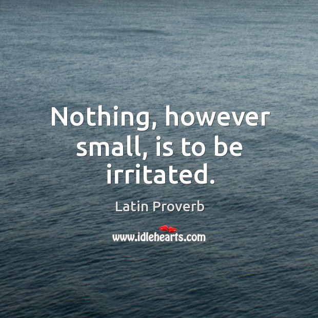 Nothing, however small, is to be irritated. Image