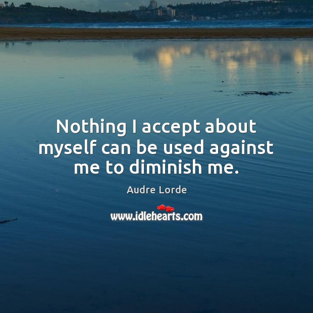 Nothing I accept about myself can be used against me to diminish me. Audre Lorde Picture Quote