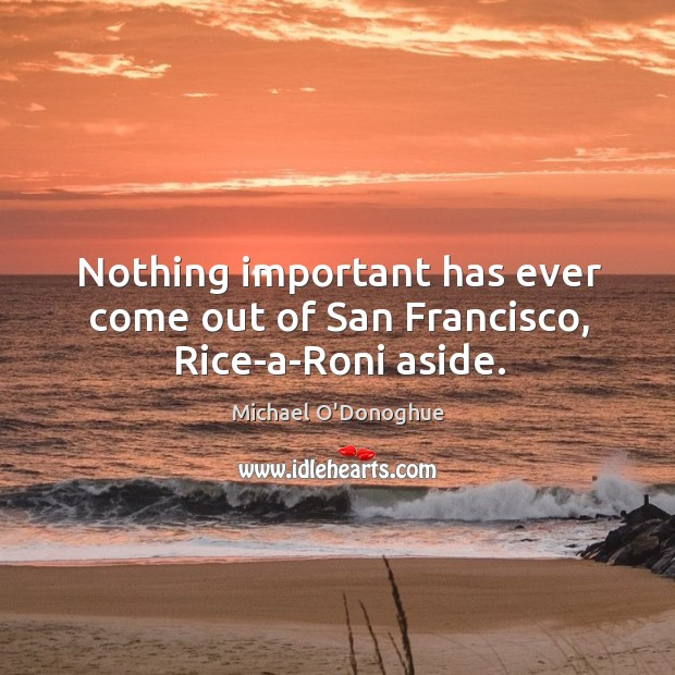 Nothing important has ever come out of san francisco, rice-a-roni aside. Image