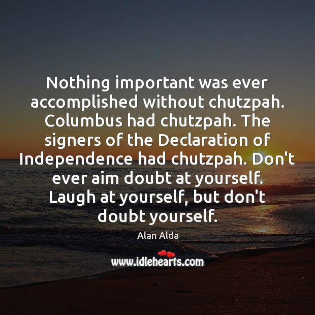 Nothing important was ever accomplished without chutzpah. Columbus had chutzpah. The signers Alan Alda Picture Quote