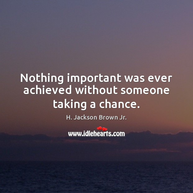 Nothing important was ever achieved without someone taking a chance. H. Jackson Brown Jr. Picture Quote