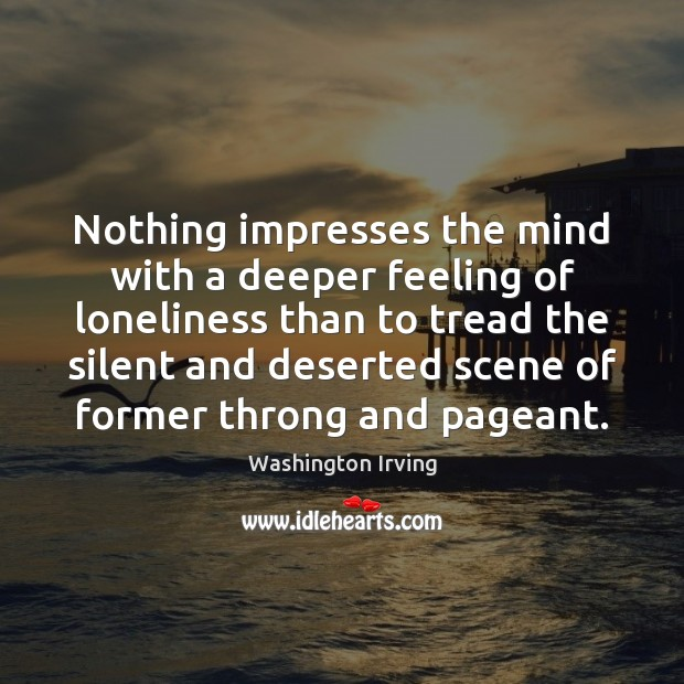 Nothing impresses the mind with a deeper feeling of loneliness than to Washington Irving Picture Quote